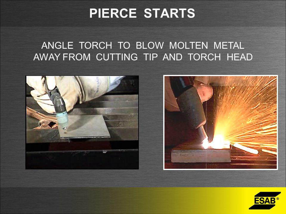 ANGLE TORCH TO BLOW MOLTEN METAL AWAY FROM CUTTING TIP AND TORCH HEAD PIERCE STARTS