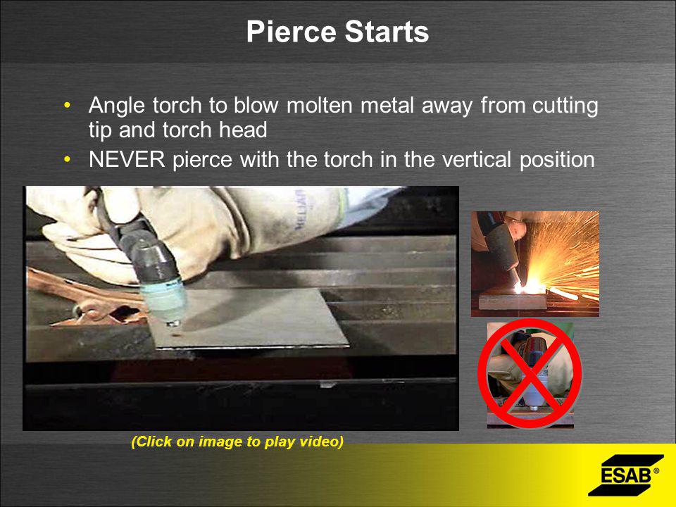Pierce Starts Angle torch to blow molten metal away from cutting tip and torch head NEVER pierce with the torch in the vertical position (Click on ima