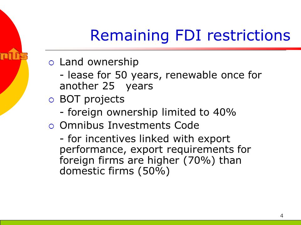 4 Remaining FDI restrictions Land ownership - lease for 50 years, renewable once for another 25 years BOT projects - foreign ownership limited to 40% Omnibus Investments Code - for incentives linked with export performance, export requirements for foreign firms are higher (70%) than domestic firms (50%)