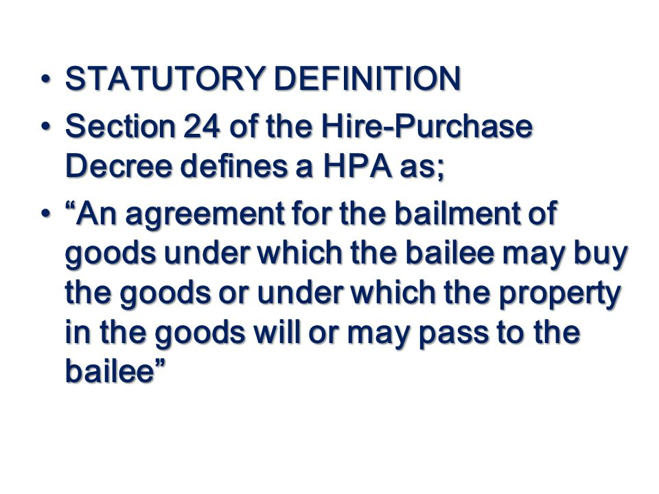 STATUTORY DEFINITION STATUTORY DEFINITION Section 24 of the Hire-Purchase Decree defines a HPA as; Section 24 of the Hire-Purchase Decree defines a HP
