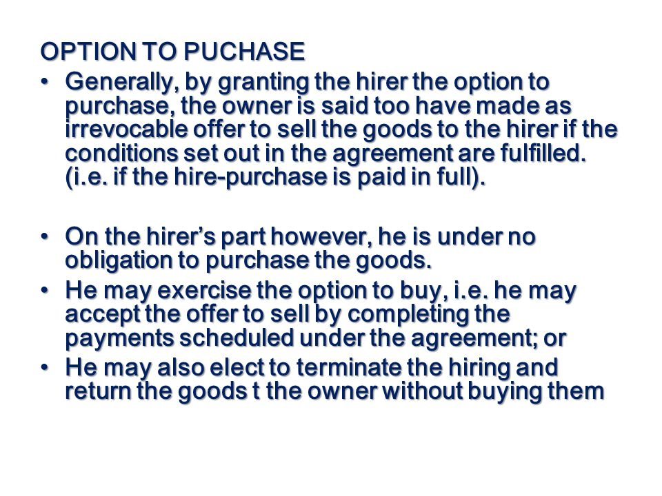 OPTION TO PUCHASE Generally, by granting the hirer the option to purchase, the owner is said too have made as irrevocable offer to sell the goods to t