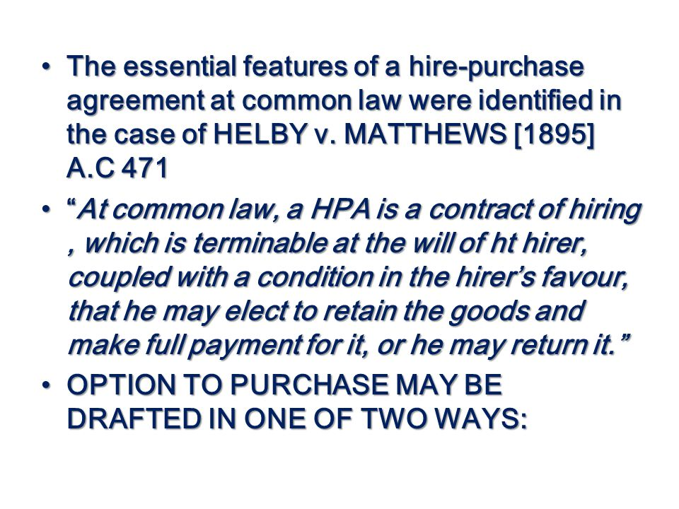 The essential features of a hire-purchase agreement at common law were identified in the case of HELBY v. MATTHEWS [1895] A.C 471 The essential featur
