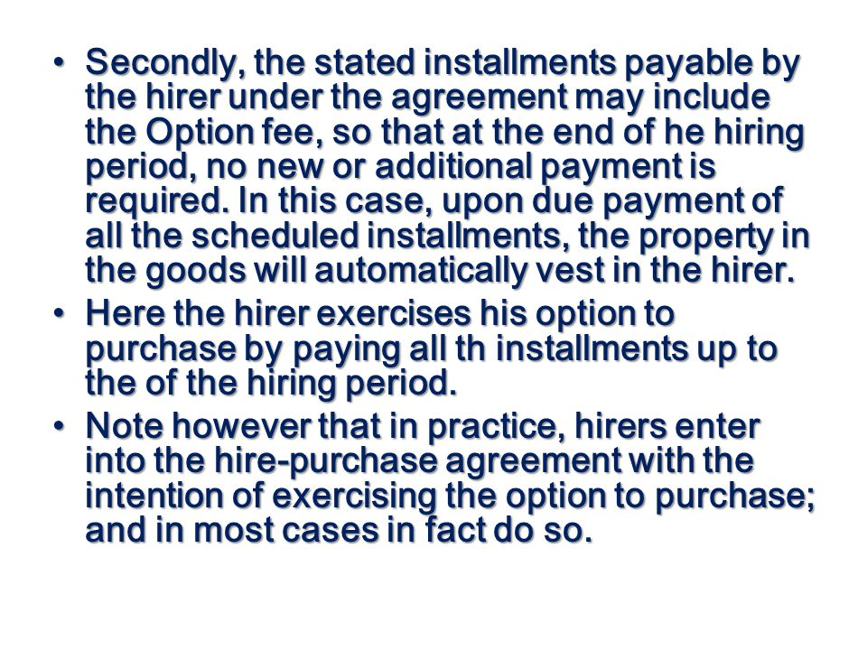 Secondly, the stated installments payable by the hirer under the agreement may include the Option fee, so that at the end of he hiring period, no new