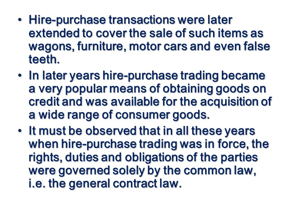 Hire-purchase transactions were later extended to cover the sale of such items as wagons, furniture, motor cars and even false teeth. Hire-purchase tr