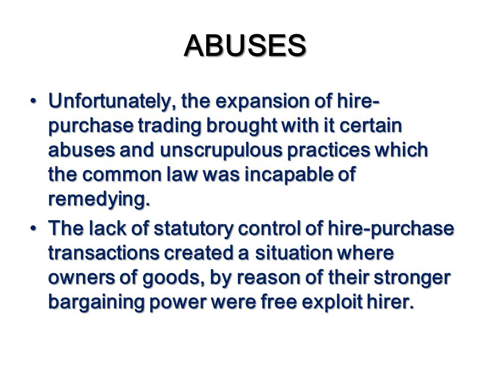 ABUSES Unfortunately, the expansion of hire- purchase trading brought with it certain abuses and unscrupulous practices which the common law was incap