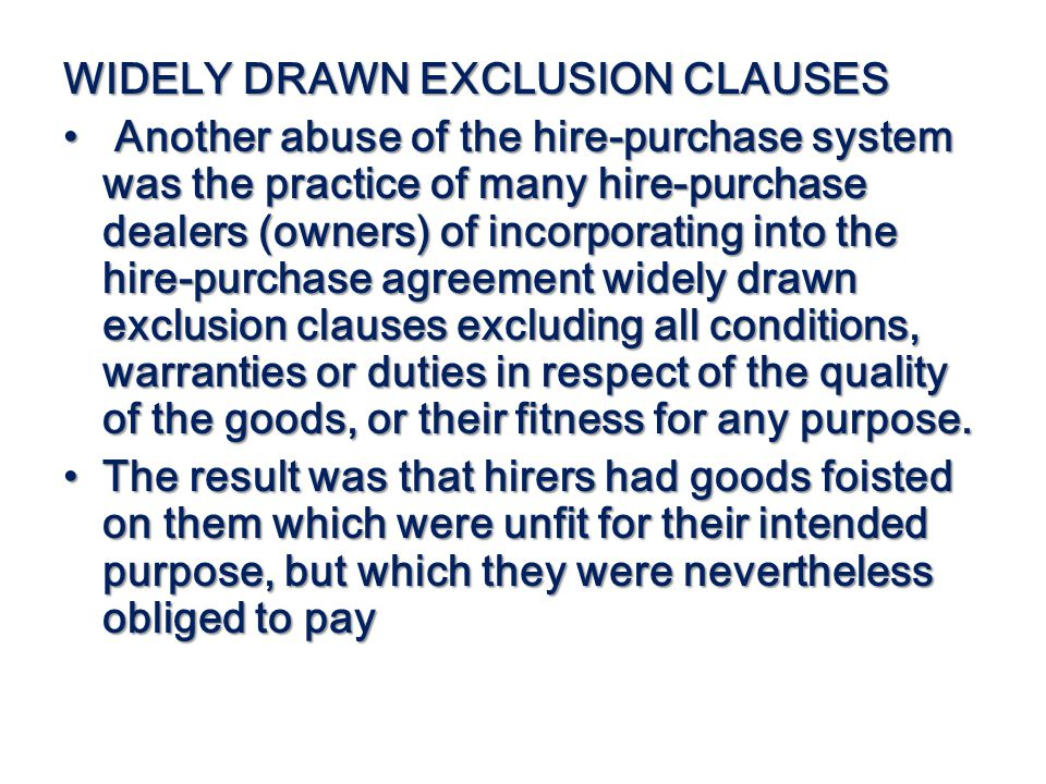 WIDELY DRAWN EXCLUSION CLAUSES Another abuse of the hire-purchase system was the practice of many hire-purchase dealers (owners) of incorporating into