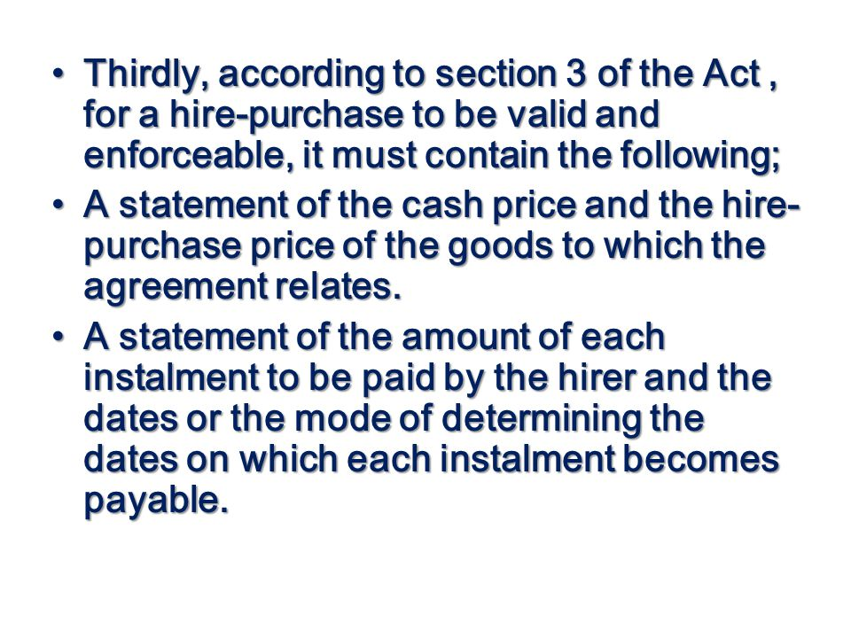 Thirdly, according to section 3 of the Act, for a hire-purchase to be valid and enforceable, it must contain the following; Thirdly, according to sect