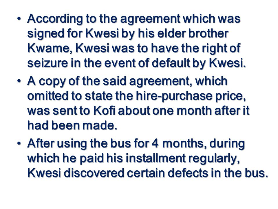 According to the agreement which was signed for Kwesi by his elder brother Kwame, Kwesi was to have the right of seizure in the event of default by Kw