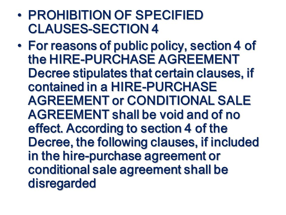 PROHIBITION OF SPECIFIED CLAUSES-SECTION 4 PROHIBITION OF SPECIFIED CLAUSES-SECTION 4 For reasons of public policy, section 4 of the HIRE-PURCHASE AGR