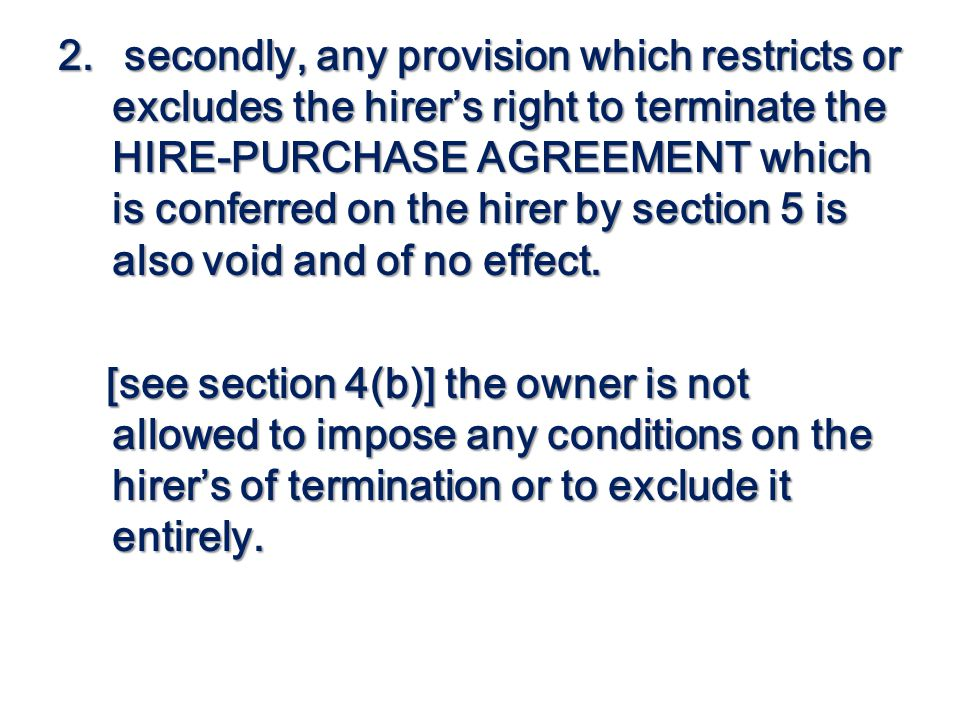 2. secondly, any provision which restricts or excludes the hirers right to terminate the HIRE-PURCHASE AGREEMENT which is conferred on the hirer by se