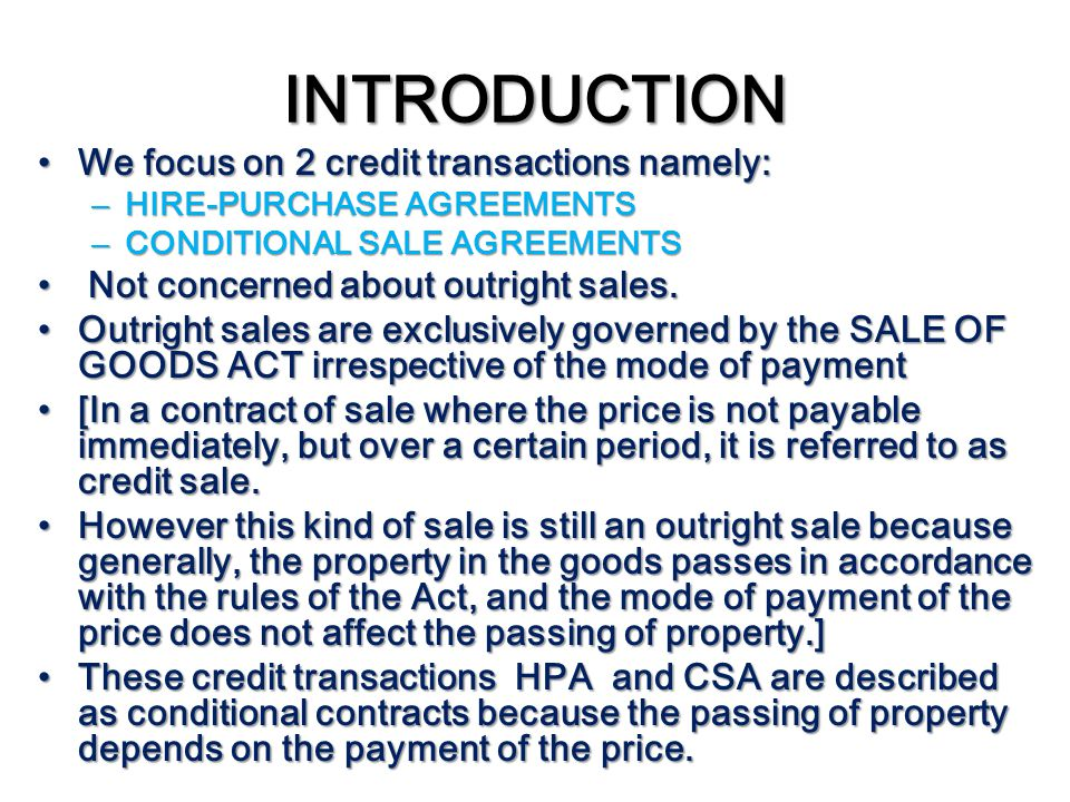 INTRODUCTION We focus on 2 credit transactions namely: We focus on 2 credit transactions namely: – HIRE-PURCHASE AGREEMENTS – CONDITIONAL SALE AGREEME