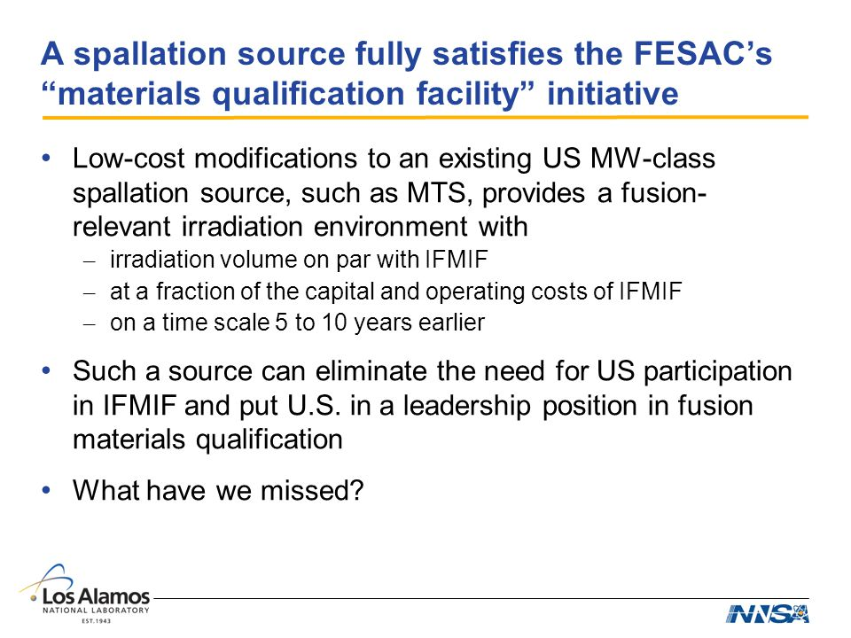A spallation source fully satisfies the FESACs materials qualification facility initiative Low-cost modifications to an existing US MW-class spallation source, such as MTS, provides a fusion- relevant irradiation environment with – irradiation volume on par with IFMIF – at a fraction of the capital and operating costs of IFMIF – on a time scale 5 to 10 years earlier Such a source can eliminate the need for US participation in IFMIF and put U.S.