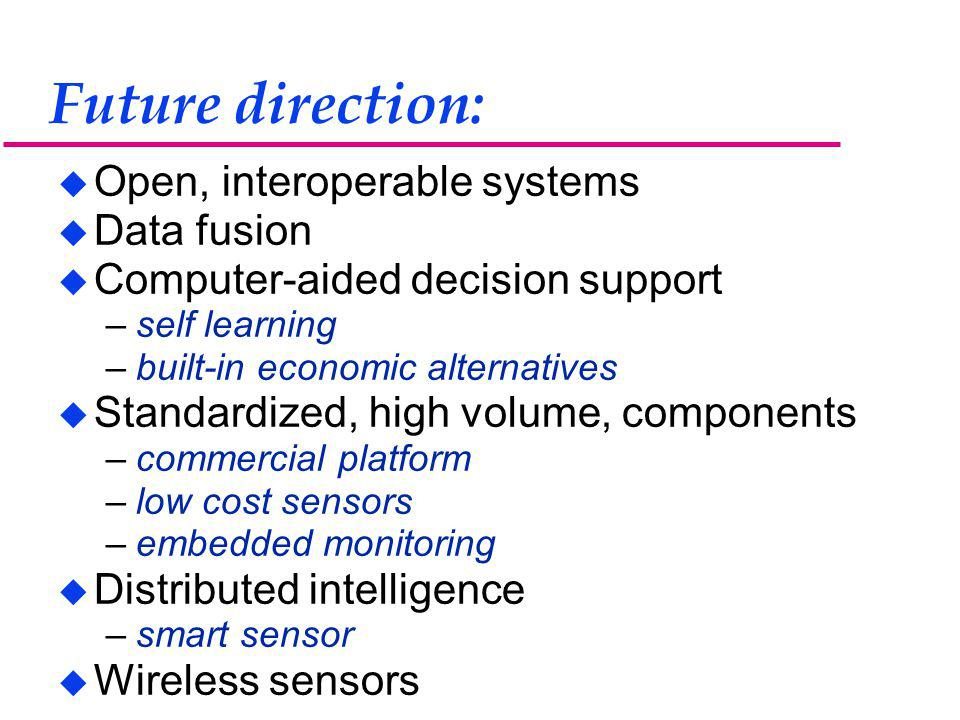 Future direction: u Open, interoperable systems u Data fusion u Computer-aided decision support –self learning –built-in economic alternatives u Standardized, high volume, components –commercial platform –low cost sensors –embedded monitoring u Distributed intelligence –smart sensor u Wireless sensors