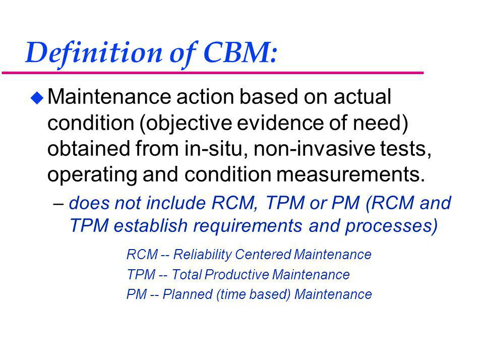 Definition of CBM: u Maintenance action based on actual condition (objective evidence of need) obtained from in-situ, non-invasive tests, operating and condition measurements.