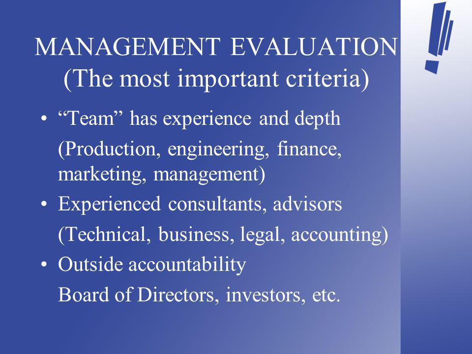 MANAGEMENT EVALUATION (The most important criteria) Team has experience and depth (Production, engineering, finance, marketing, management) Experienced consultants, advisors (Technical, business, legal, accounting) Outside accountability Board of Directors, investors, etc.