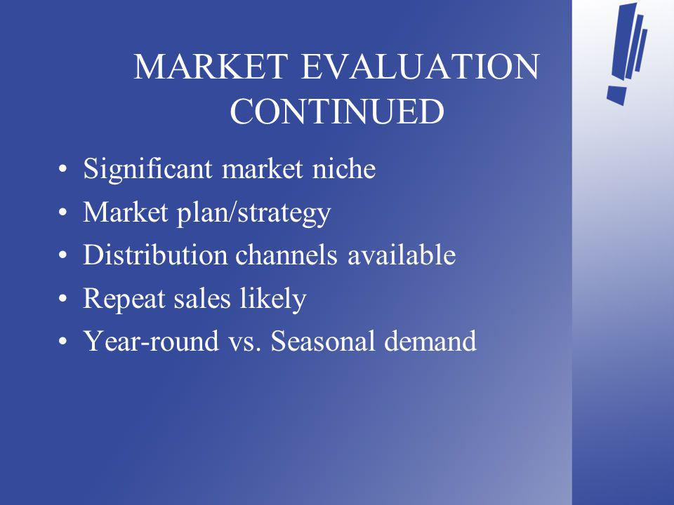 MARKET EVALUATION CONTINUED Significant market niche Market plan/strategy Distribution channels available Repeat sales likely Year-round vs.