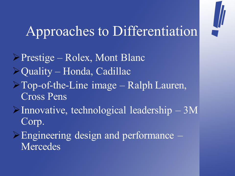 Approaches to Differentiation Prestige – Rolex, Mont Blanc Quality – Honda, Cadillac Top-of-the-Line image – Ralph Lauren, Cross Pens Innovative, technological leadership – 3M Corp.