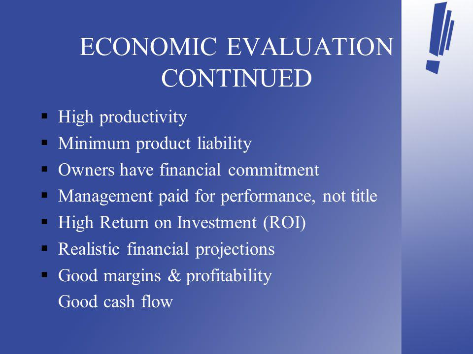 ECONOMIC EVALUATION CONTINUED High productivity Minimum product liability Owners have financial commitment Management paid for performance, not title High Return on Investment (ROI) Realistic financial projections Good margins & profitability Good cash flow