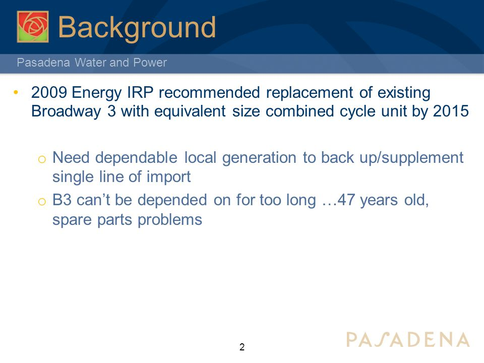 Pasadena Water and Power Background 2 2009 Energy IRP recommended replacement of existing Broadway 3 with equivalent size combined cycle unit by 2015 o Need dependable local generation to back up/supplement single line of import o B3 cant be depended on for too long …47 years old, spare parts problems