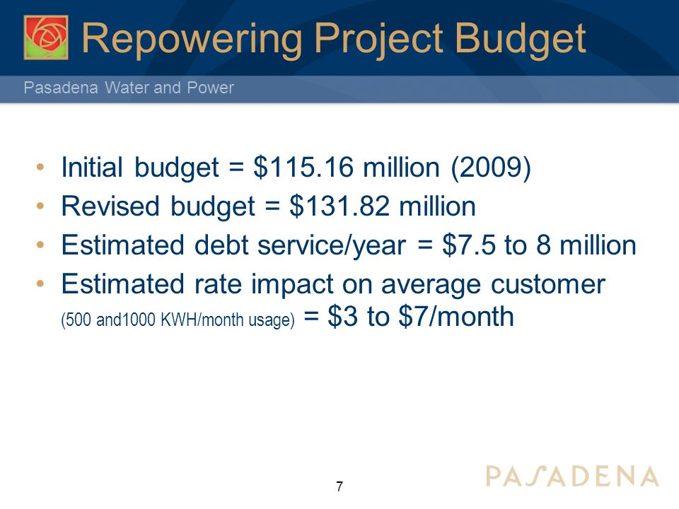 Pasadena Water and Power Repowering Project Budget 7 Initial budget = $115.16 million (2009) Revised budget = $131.82 million Estimated debt service/year = $7.5 to 8 million Estimated rate impact on average customer (500 and1000 KWH/month usage) = $3 to $7/month