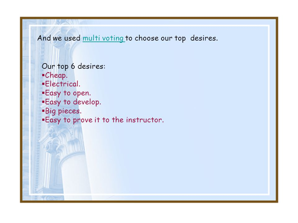 And we used multi voting to choose our top desires.multi voting Our top 6 desires: Cheap. Electrical. Easy to open. Easy to develop. Big pieces. Easy