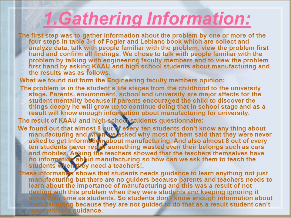 1.Gathering Information: The first step was to gather information about the problem by one or more of the four steps in table 3-1 of Fogler and Leblan