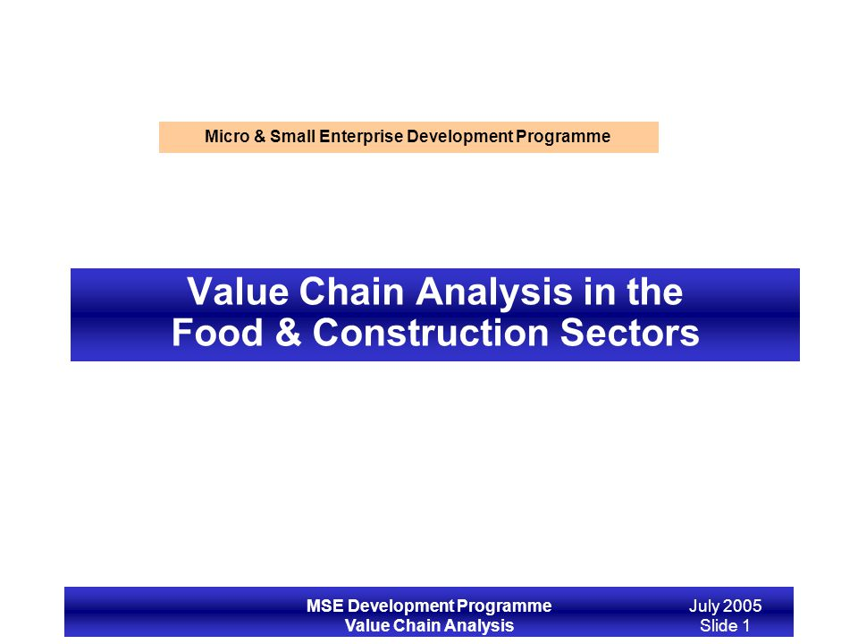 MSE Development Programme Value Chain Analysis July 2005 Slide 1 Value Chain Analysis in the Food & Construction Sectors Micro & Small Enterprise Deve
