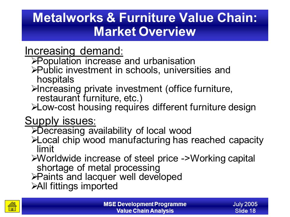MSE Development Programme Value Chain Analysis July 2005 Slide 18 Metalworks & Furniture Value Chain: Market Overview Increasing demand : Population i