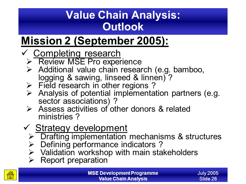 MSE Development Programme Value Chain Analysis July 2005 Slide 26 Value Chain Analysis: Outlook Strategy development Drafting implementation mechanism