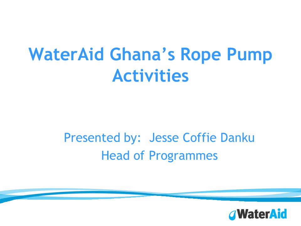 WaterAid Ghanas Rope Pump Activities Presented by: Jesse Coffie Danku Head of Programmes