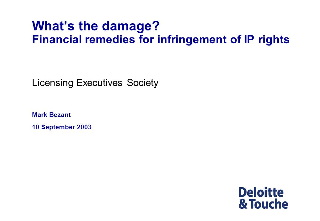 Whats the damage? Financial remedies for infringement of IP rights Licensing Executives Society Mark Bezant 10 September 2003