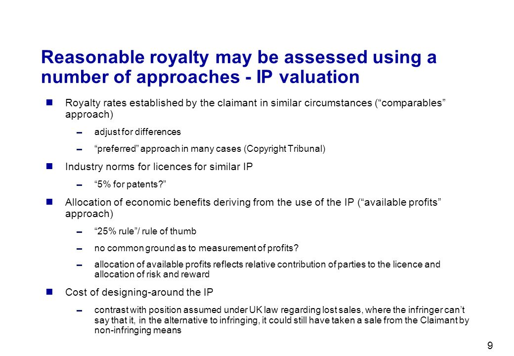 9 Reasonable royalty may be assessed using a number of approaches - IP valuation Royalty rates established by the claimant in similar circumstances (c