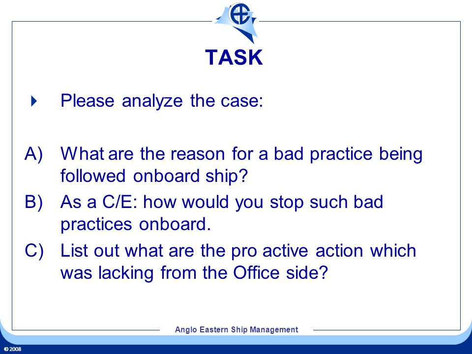 2008 Anglo Eastern Ship Management TASK Please analyze the case: A) What are the reason for a bad practice being followed onboard ship.
