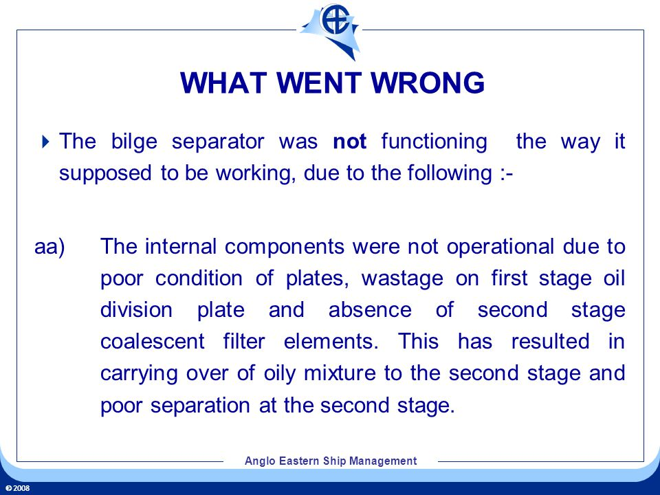 2008 Anglo Eastern Ship Management WHAT WENT WRONG The bilge separator was not functioning the way it supposed to be working, due to the following :-