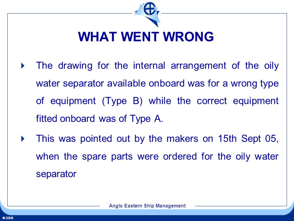 2008 Anglo Eastern Ship Management WHAT WENT WRONG The drawing for the internal arrangement of the oily water separator available onboard was for a wrong type of equipment (Type B) while the correct equipment fitted onboard was of Type A.
