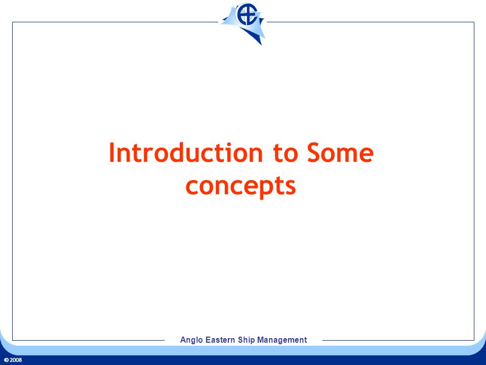 2008 Anglo Eastern Ship Management Introduction to Some concepts