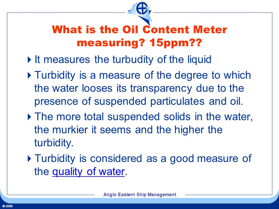 2008 Anglo Eastern Ship Management What is the Oil Content Meter measuring? 15ppm?? It measures the turbudity of the liquid Turbidity is a measure of