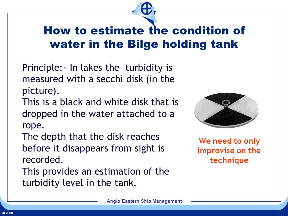 2008 Anglo Eastern Ship Management How to estimate the condition of water in the Bilge holding tank Principle:- In lakes the turbidity is measured wit