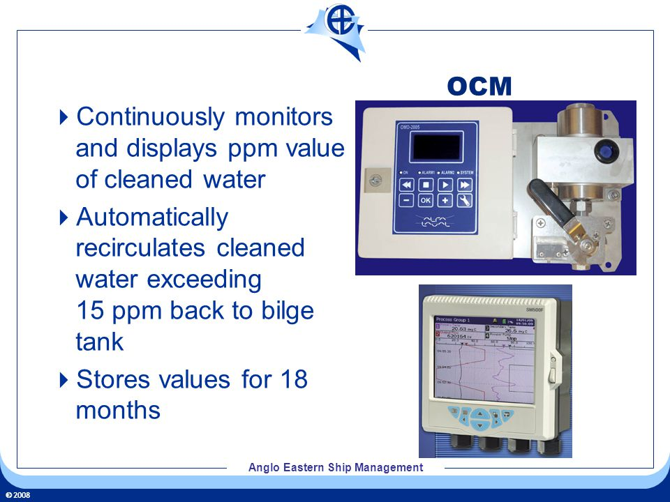 2008 Anglo Eastern Ship Management OCM Continuously monitors and displays ppm value of cleaned water Automatically recirculates cleaned water exceeding 15 ppm back to bilge tank Stores values for 18 months
