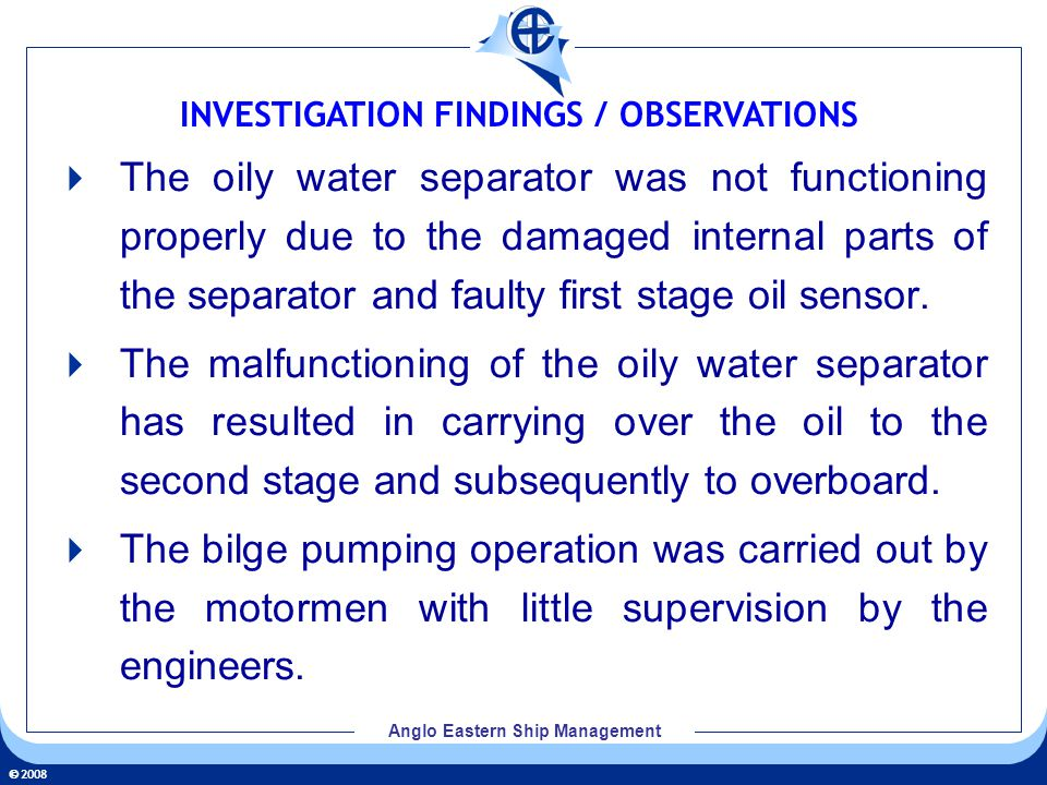 2008 Anglo Eastern Ship Management The oily water separator was not functioning properly due to the damaged internal parts of the separator and faulty first stage oil sensor.