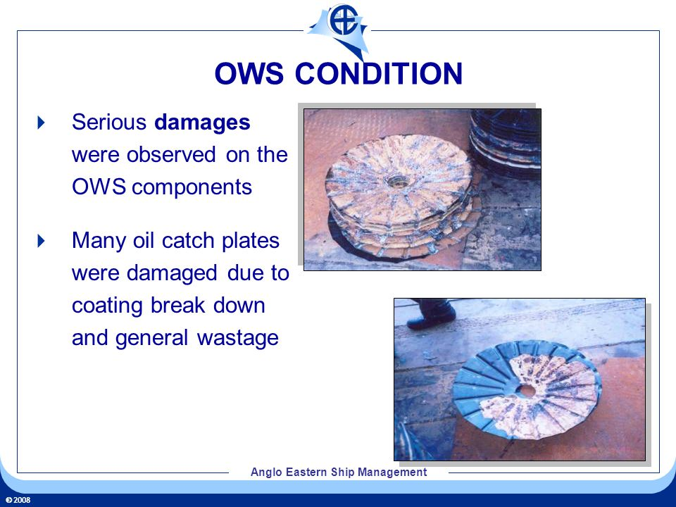 2008 Anglo Eastern Ship Management OWS CONDITION Serious damages were observed on the OWS components Many oil catch plates were damaged due to coating break down and general wastage