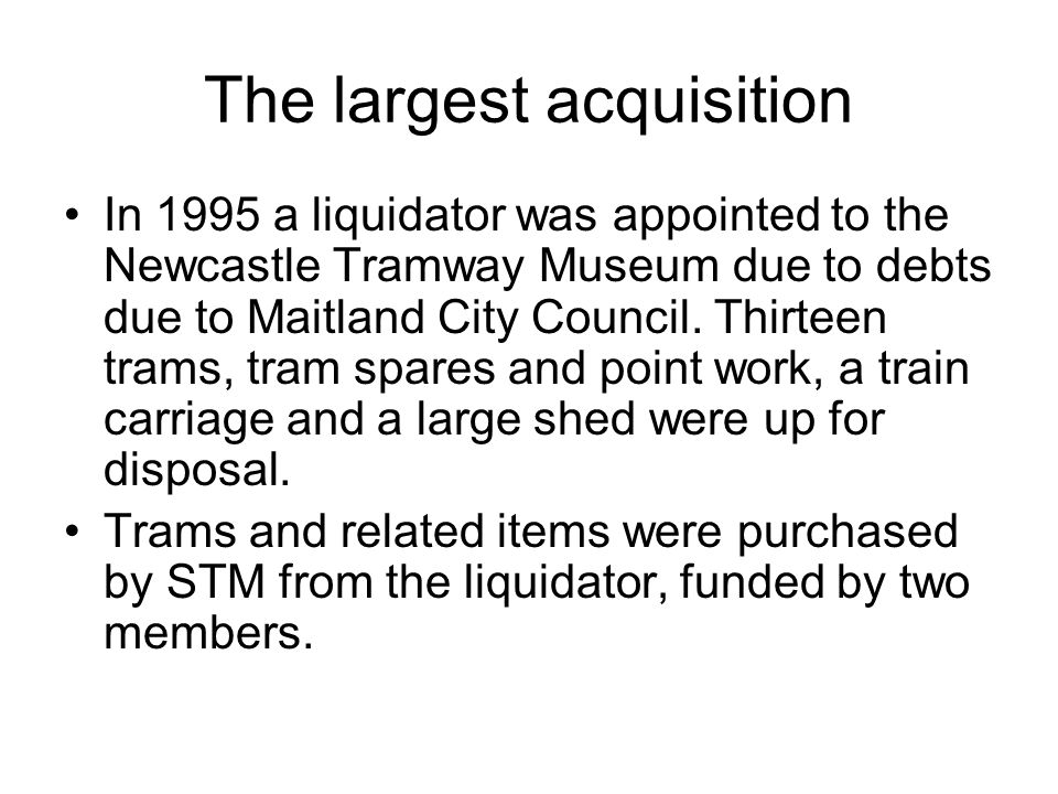 The largest acquisition In 1995 a liquidator was appointed to the Newcastle Tramway Museum due to debts due to Maitland City Council. Thirteen trams,