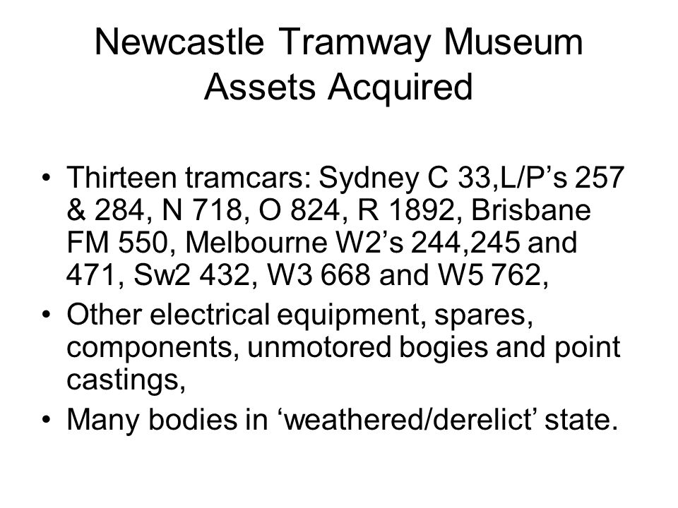 Newcastle Tramway Museum Assets Acquired Thirteen tramcars: Sydney C 33,L/Ps 257 & 284, N 718, O 824, R 1892, Brisbane FM 550, Melbourne W2s 244,245 and 471, Sw2 432, W3 668 and W5 762, Other electrical equipment, spares, components, unmotored bogies and point castings, Many bodies in weathered/derelict state.
