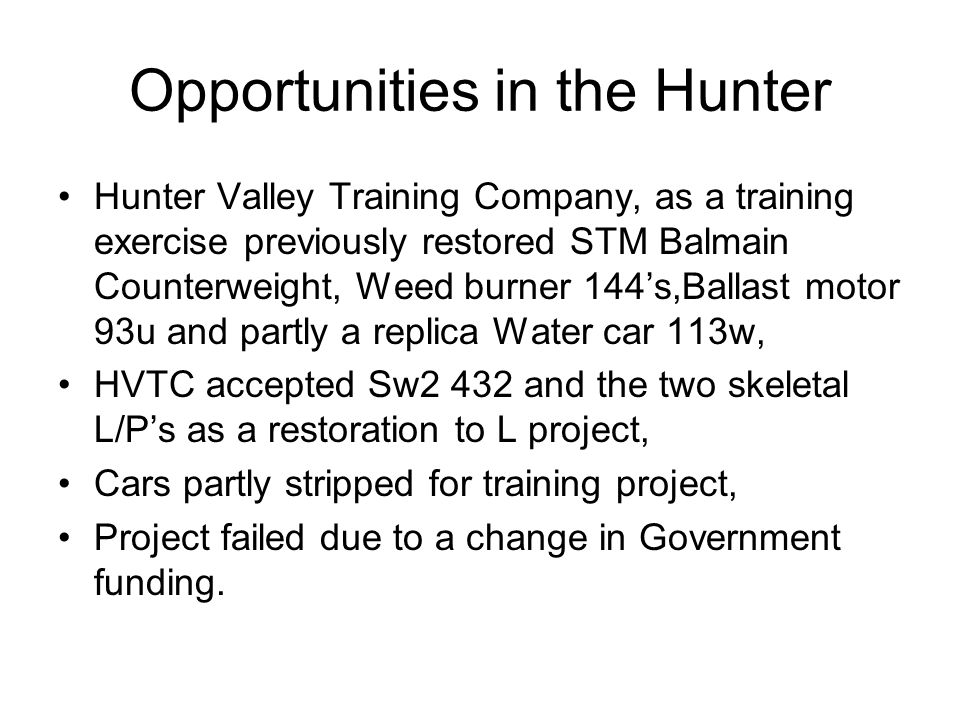 Opportunities in the Hunter Hunter Valley Training Company, as a training exercise previously restored STM Balmain Counterweight, Weed burner 144s,Ballast motor 93u and partly a replica Water car 113w, HVTC accepted Sw2 432 and the two skeletal L/Ps as a restoration to L project, Cars partly stripped for training project, Project failed due to a change in Government funding.