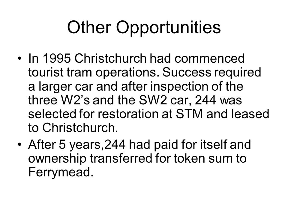 Other Opportunities In 1995 Christchurch had commenced tourist tram operations. Success required a larger car and after inspection of the three W2s an