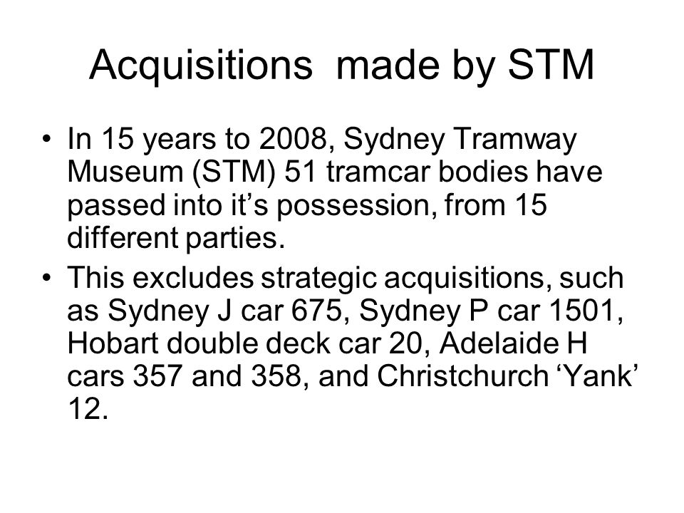 Acquisitions made by STM In 15 years to 2008, Sydney Tramway Museum (STM) 51 tramcar bodies have passed into its possession, from 15 different parties