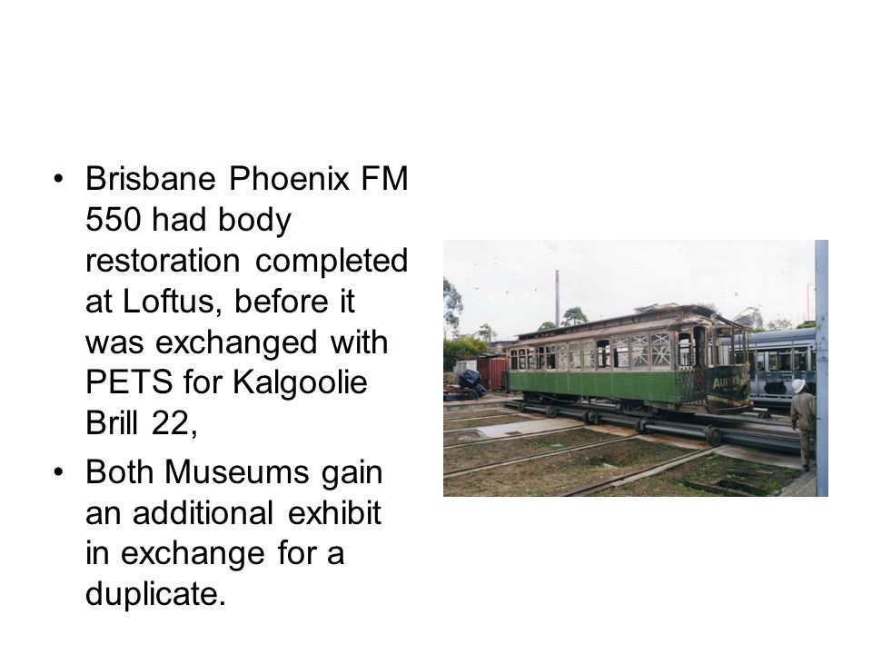 Brisbane Phoenix FM 550 had body restoration completed at Loftus, before it was exchanged with PETS for Kalgoolie Brill 22, Both Museums gain an addit