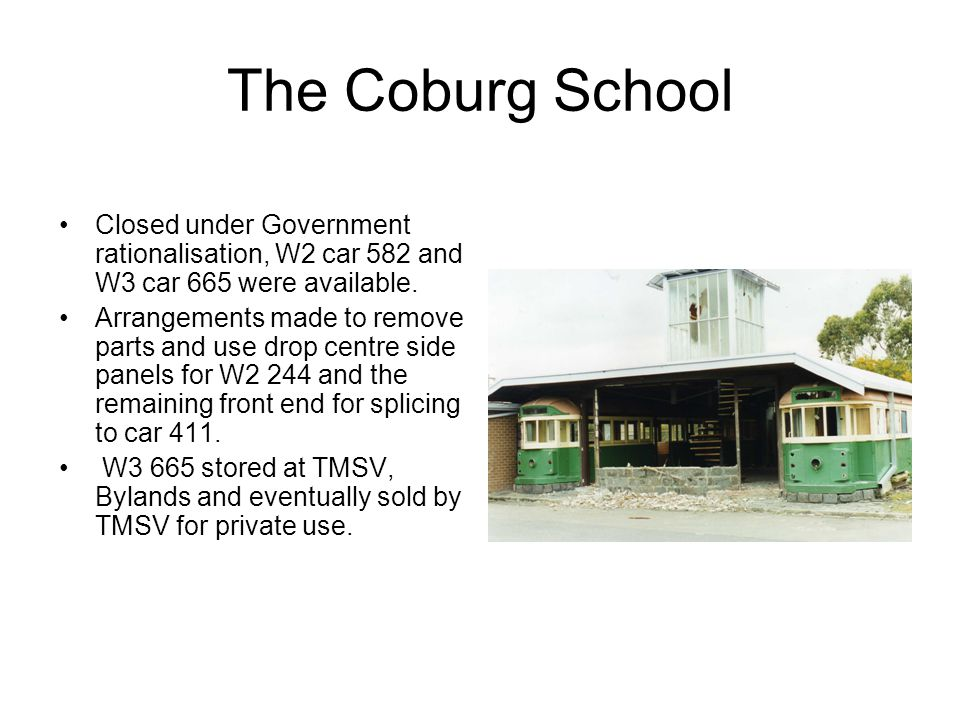 The Coburg School Closed under Government rationalisation, W2 car 582 and W3 car 665 were available. Arrangements made to remove parts and use drop ce