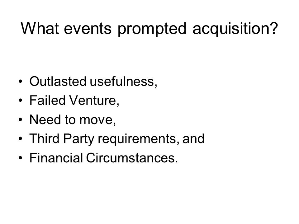 What events prompted acquisition? Outlasted usefulness, Failed Venture, Need to move, Third Party requirements, and Financial Circumstances.