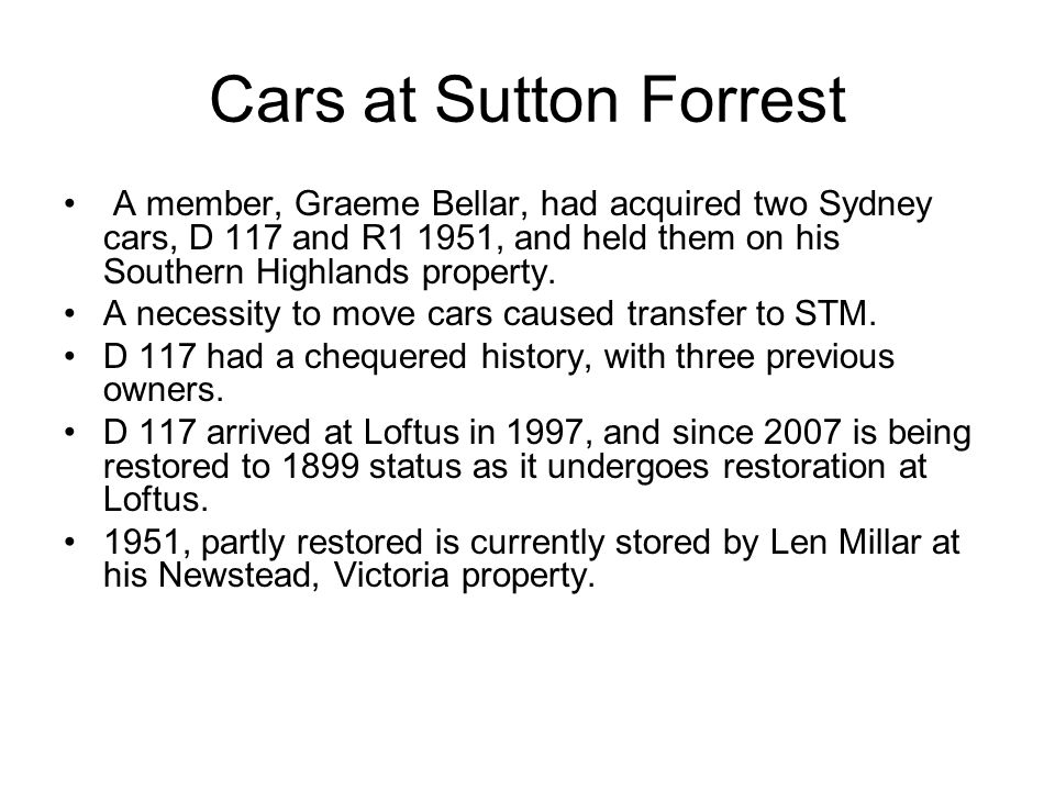 Cars at Sutton Forrest A member, Graeme Bellar, had acquired two Sydney cars, D 117 and R1 1951, and held them on his Southern Highlands property. A n